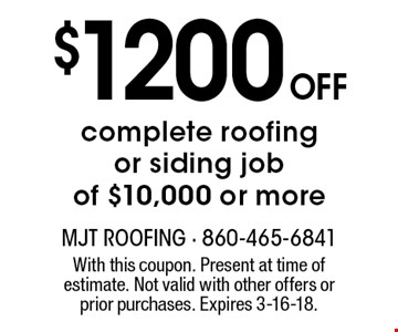 $1200 Off complete roofing or siding job of $10,000 or more. With this coupon. Present at time of estimate. Not valid with other offers or prior purchases. Expires 3-16-18.