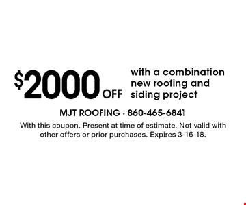 $2000 Off with a combination new roofing and siding project. With this coupon. Present at time of estimate. Not valid with other offers or prior purchases. Expires 3-16-18.