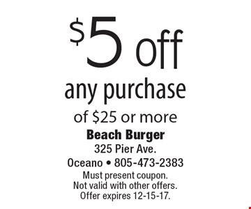 $5 off any purchase of $25 or more. Must present coupon. Not valid with other offers.  Offer expires 12-15-17.