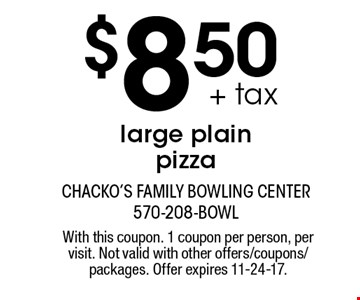 $8.50 + tax large plain pizza. With this coupon. 1 coupon per person, per visit. Not valid with other offers/coupons/packages. Offer expires 11-24-17.