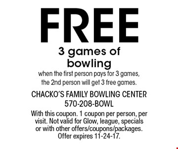 Free 3 games of bowling when the first person pays for 3 games, the 2nd person will get 3 free games. With this coupon. 1 coupon per person, per visit. Not valid for Glow, league, specials or with other offers/coupons/packages. Offer expires 11-24-17.