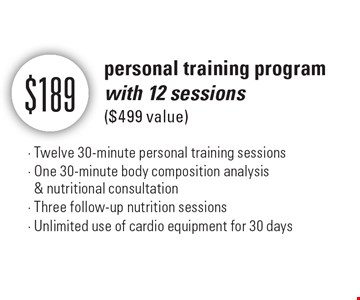$189 personal training program with 12 sessions ($499 value) - Twelve 30-minute personal training sessions - One 30-minute body composition analysis & nutritional consultation - Three follow-up nutrition sessions - Unlimited use of cardio equipment for 30 days.