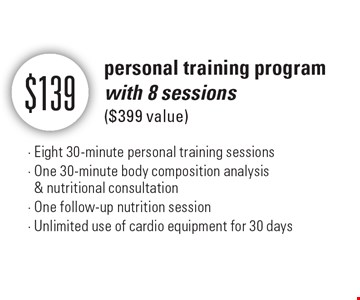 $139 personal training program with 8 sessions ($399 value) - Eight 30-minute personal training sessions - One 30-minute body composition analysis & nutritional consultation - One follow-up nutrition session - Unlimited use of cardio equipment for 30 days.