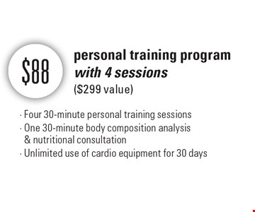 $88 personal training program with 4 sessions ($299 value) - Four 30-minute personal training sessions - One 30-minute body composition analysis & nutritional consultation - Unlimited use of cardio equipment for 30 days.
