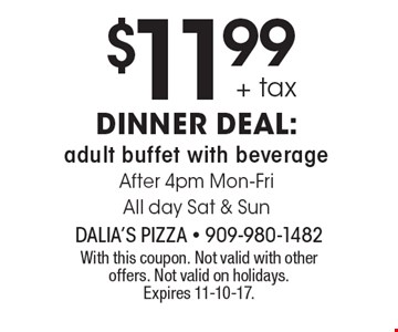 $11.99 + tax dinner deal: adult buffet with beverage. After 4pm Mon-Fri. All day Sat & Sun. With this coupon. Not valid with other offers. Not valid on holidays. Expires 11-10-17.