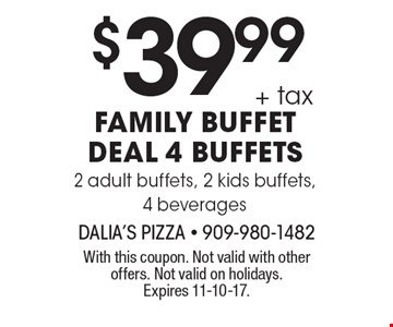 $39.99 + tax Family buffet deal: 4 buffets 2 adult buffets, 2 kids buffets, 4 beverages. With this coupon. Not valid with other offers. Not valid on holidays. Expires 11-10-17.