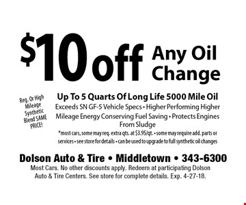 Reg. Or High Mileage Synthetic Blend SAME PRICE! $10 off Any Oil Change Up To 5 Quarts Of Long Life 5000 Mile OilExceeds SN GF-5 Vehicle Specs - Higher Performing HigherMileage Energy Conserving Fuel Saving - Protects Engines From Sludge *most cars, some may req. extra qts. at $3.95/qt. - some may require add. parts or services - see store for details - can be used to upgrade to full synthetic oil changes. Most Cars. No other discounts apply. Redeem at participating Dolson Auto & Tire Centers. See store for complete details. Exp. 4-27-18.