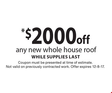 *$2000off any new whole house roof while supplies last. Coupon must be presented at time of estimate. Not valid on previously contracted work. Offer expires 12-8-17.
