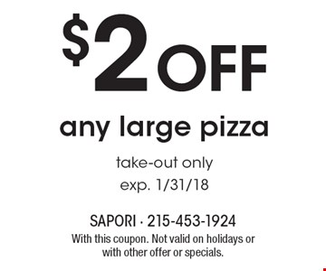 $2 off any large pizza. Take-out only. Exp. 1/31/18. With this coupon. Not valid on holidays or with other offer or specials.