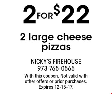 2 for $22 2 large cheese pizzas. With this coupon. Not valid with other offers or prior purchases. Expires 12-15-17.