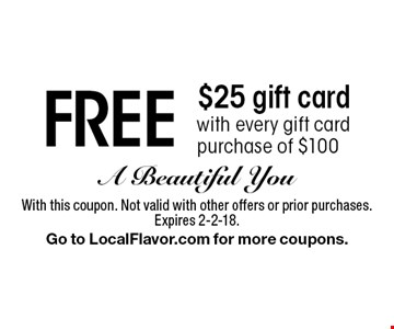 Free $25 gift card with every gift card purchase of $100. With this coupon. Not valid with other offers or prior purchases. Expires 2-2-18. Go to LocalFlavor.com for more coupons.