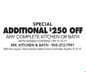 SPECIAL ADDITIONAL $250 OFF any complete KITCHEN OR BATH with signed contract by 11-10-17. With this coupon. Must mention before time of estimate. Expires 10-31-17.