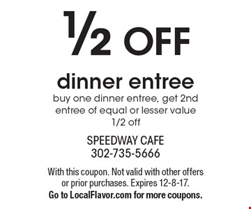 1/2 OFF dinner entree buy one dinner entree, get 2nd entree of equal or lesser value 1/2 off. With this coupon. Not valid with other offers or prior purchases. Expires 12-8-17.Go to LocalFlavor.com for more coupons.