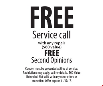 Free service call with any repair ($60 value). Free second opinions. Coupon must be presented at time of service. Restrictions may apply, call for details. $60 value refunded. Not valid with any other offers or promotion. Offer expires 11/17/17.