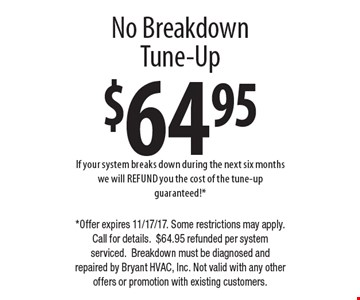 $64.95 no breakdown tune-up. If your system breaks down during the next six months we will REFUND you the cost of the tune-up guaranteed!*. *Offer expires 11/17/17. Some restrictions may apply. Call for details. $64.95 refunded per system serviced. Breakdown must be diagnosed and repaired by Bryant HVAC, Inc. Not valid with any other offers or promotion with existing customers.