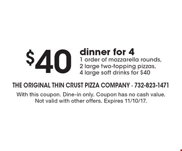 $40 dinner for 4! 1 order of mozzarella rounds, 2 large two-topping pizzas, 4 large soft drinks for $40. With this coupon. Dine-in only. Coupon has no cash value. Not valid with other offers. Expires 11/10/17.