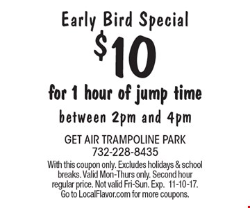 Early Bird Special. $10 for 1 hour of jump time. Between 2pm and 4pm. With this coupon only. Excludes holidays & school breaks. Valid Mon-Thurs only. Second hour regular price. Not valid Fri-Sun. Exp.11-10-17. Go to LocalFlavor.com for more coupons.