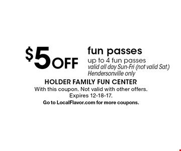 $5 off fun passes. Up to 4 fun passes. Valid all day Sun-Fri (not valid Sat.) Hendersonville only. With this coupon. Not valid with other offers. Expires 12-18-17.Go to LocalFlavor.com for more coupons.