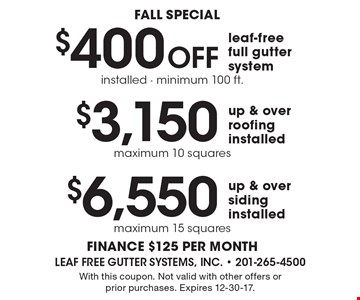 FALL special: $6,550 up & over siding installed. maximum 15 squares. $3,150 up & over roofing installed. maximum 10 squares. $400 Off leaf-free full gutter system installed - minimum 100 ft. finance $125 per month. With this coupon. Not valid with other offers or prior purchases. Expires 12-30-17.
