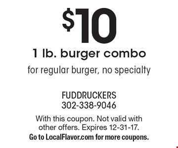 $10 1 lb. burger combo - for regular burger, no specialty. With this coupon. Not valid with other offers. Expires 12-31-17. Go to LocalFlavor.com for more coupons.