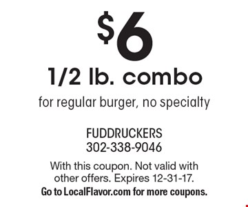 $6 1/2 lb. combo - for regular burger, no specialty. With this coupon. Not valid with other offers. Expires 12-31-17. Go to LocalFlavor.com for more coupons.