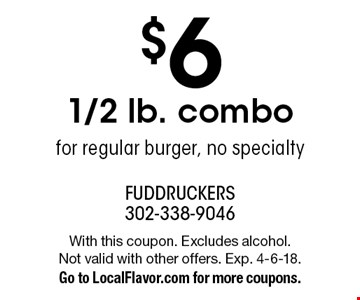 $6 1/2 lb. combo for regular burger, no specialty. With this coupon. Excludes alcohol.Not valid with other offers. Exp. 4-6-18. Go to LocalFlavor.com for more coupons.