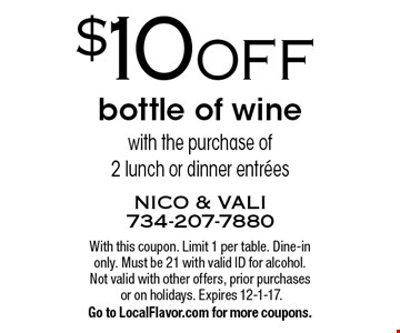 $10 OFF bottle of wine with the purchase of 2 lunch or dinner entrees. With this coupon. Limit 1 per table. Dine-in only. Must be 21 with valid ID for alcohol. Not valid with other offers, prior purchases or on holidays. Expires 12-1-17. Go to LocalFlavor.com for more coupons.