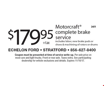 $179.95 +tax Motorcraft complete brake service includes labor, new brake pads or shoes & machining of rotors or drums. Coupon must be presented at time of service write-up. Per axle price on most cars and light trucks. Front or rear axle. Taxes extra. See participating dealership for vehicle exclusions and details. Expires 11/10/17.