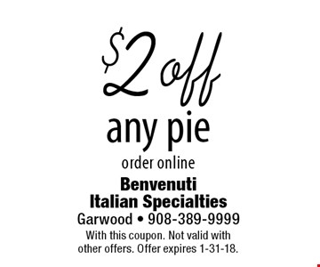 $2 off any pie. Order online. With this coupon. Not valid with other offers. Offer expires 1-31-18.