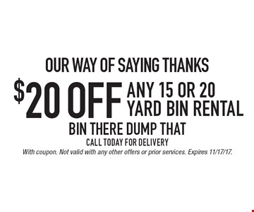 OUR WAY OF SAYING THANKS $20 off ANY 15 or 20 yard bin rental Call Today For Delivery. With coupon. Not valid with any other offers or prior services. Expires 11/17/17.