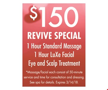 $150 revive special - 1 Hour Standard Massage, 1 Hour LuXe Facial, Eye and Scalp Treatment. Massage/facial each consist of 50-minute service and time for consultation and dressing. See spa for details. Expires 3/14/18.