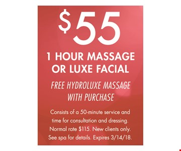 $55 1 Hour Massage or Luxe Facial. Free hydroluxe massage with purchase. Consists of a 50-minute service and time for consultation and dressing. Normal rate $115. New clients only. See spa for details. Expires 3/14/18.