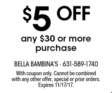 $5 off any $30 or more purchase. With coupon only. Cannot be combined with any other offer, special or prior orders. Expires 11/17/17.