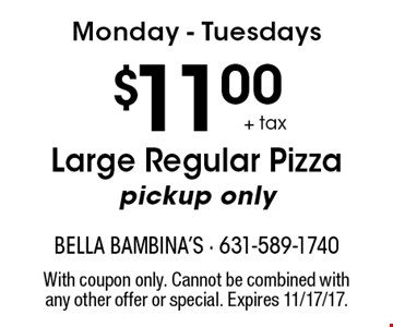 Monday - Tuesdays $11.00 + tax Large Regular Pizza. Pickup only. With coupon only. Cannot be combined with any other offer or special. Expires 11/17/17.