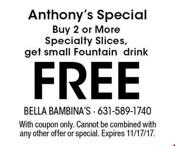 Anthony's Special Buy 2 or More Specialty Slices, get small Fountaindrink FREE. With coupon only. Cannot be combined with any other offer or special. Expires 11/17/17.