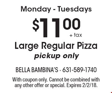 Monday - Tuesdays $11.00 + tax Large Regular Pizza pickup only. With coupon only. Cannot be combined with any other offer or special. Expires 2/2/18.