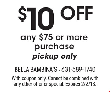 $10 off any $75 or more purchase pickup only. With coupon only. Cannot be combined with any other offer or special. Expires 2/2/18.