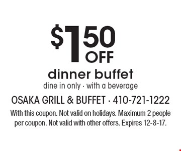 $1.50 Off dinner buffet dine in only - with a beverage. With this coupon. Not valid on holidays. Maximum 2 people per coupon. Not valid with other offers. Expires 12-8-17.