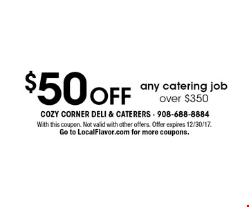 $50 Off any catering job over $350. With this coupon. Not valid with other offers. Offer expires 12/30/17. Go to LocalFlavor.com for more coupons.