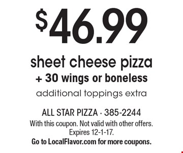 $46.99. Sheet cheese pizza. + 30 wings or boneless. Additional toppings extra. With this coupon. Not valid with other offers. Expires 12-1-17. Go to LocalFlavor.com for more coupons.
