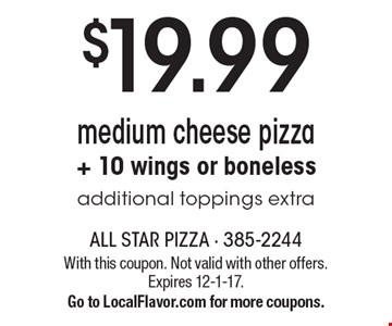 $19.99. Medium cheese pizza. + 10 wings or boneless. Additional toppings extra. With this coupon. Not valid with other offers. Expires 12-1-17. Go to LocalFlavor.com for more coupons.