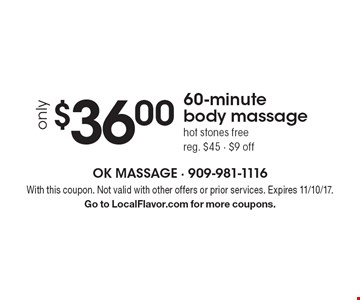 only $36.00 60-minute body massage hot stones free reg. $45 - $9 off. With this coupon. Not valid with other offers or prior services. Expires 11/10/17. Go to LocalFlavor.com for more coupons.