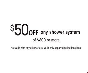 $50 Off any shower system. Not valid with any other offers. Valid only at participating locations.