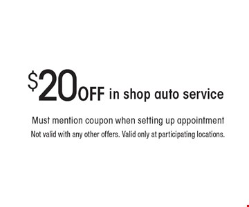$20 Off in shop auto service. Not valid with any other offers. Valid only at participating locations.