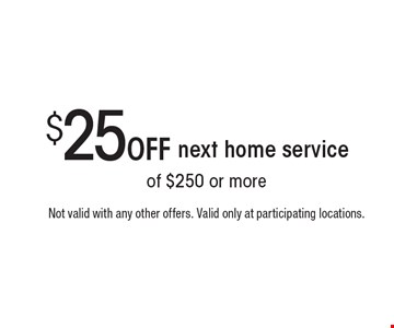$25 Off next home service. Not valid with any other offers. Valid only at participating locations.