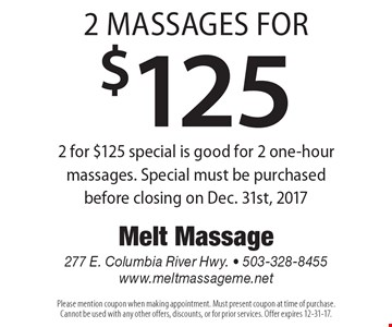 2 massages for $125. 2 for $125 special is good for 2 one-hour massages. Special must be purchasedbefore closing on Dec. 31st, 2017. Please mention coupon when making appointment. Must present coupon at time of purchase. Cannot be used with any other offers, discounts, or for prior services. Offer expires 12-31-17.