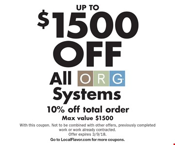 UP TO $1500 OFF All ORG Systems 10% off total order. Max value $1500. With this coupon. Not to be combined with other offers, previously completed work or work already contracted. Offer expires 3/9/18. Go to LocalFlavor.com for more coupons.