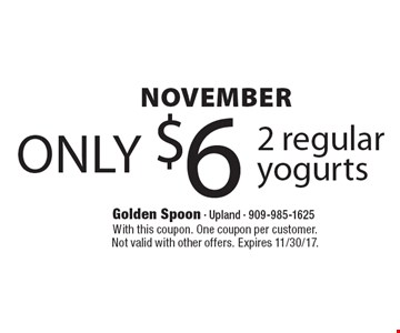 NOVEMBER only $6 2 regular yogurts. With this coupon. One coupon per customer. Not valid with other offers. Expires 11/30/17.