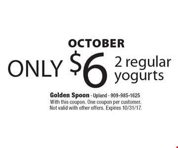 OCTOBER only $6 2 regular yogurts. With this coupon. One coupon per customer. Not valid with other offers. Expires 10/31/17.
