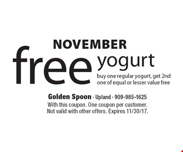 NOVEMBER free yogurt buy one regular yogurt, get 2nd one of equal or lesser value free. With this coupon. One coupon per customer. Not valid with other offers. Expires 11/30/17.
